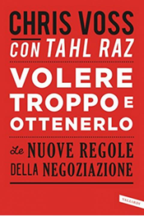 """Chris Voss – Tahl Raz : """" Volere troppo e ottenerlo: Le nuove regole della negoziazione """""""