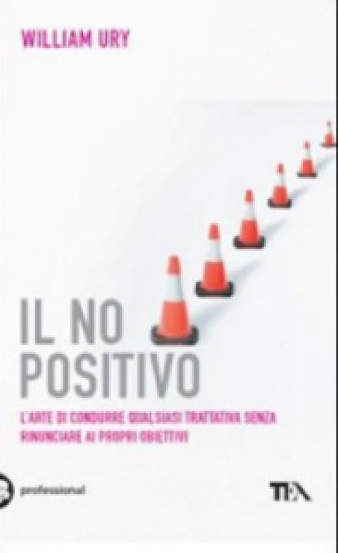 """William Ury : """" Il no positivo. L'arte di condurre qualsiasi trattativa senza rinunciare ai propri obiettivi """""""