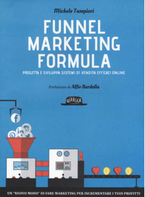 "Michele Tampieri : "" Funnel marketing formula. Progetta e sviluppa sistemi di vendita efficaci online """
