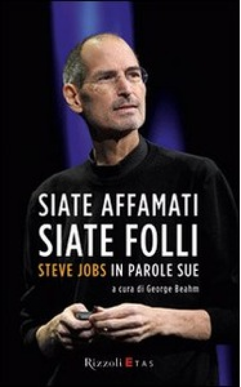 "G. Beahm : "" Siate affamati. Siate folli. Steve Jobs in parole sue """