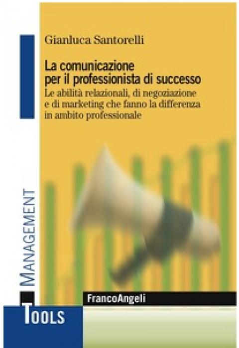 """Gianluca Santorelli : """" La comunicazione per il professionista di successo. Le abilità relazionali, di negoziazione e di marketing che fanno la differenza in ambito professionale """""""
