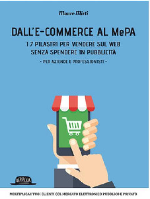 """Mauro Mirti : """" Dall'e-commerce al Mepa. I 7 pilastri per vendere sul web senza spendere in pubblicità. Per aziende e professionisti """""""