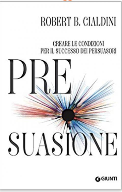 """Robert B. Cialdini : """" Pre-suasione. Creare le condizioni per il successo dei persuasori: 1 """""""