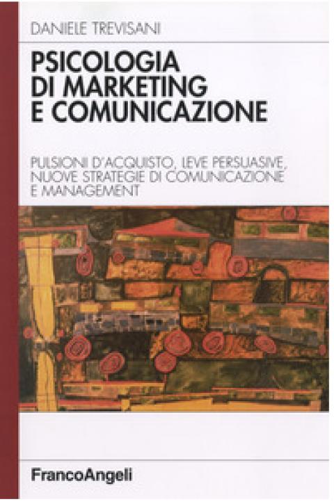 """Daniele Trevisani: """" Psicologia di marketing e comunicazione. Pulsioni d'acquisto, leve persuasive, nuove strategie di comunicazione e management """""""